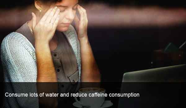Consume lots of water and reduce caffeine consumption
