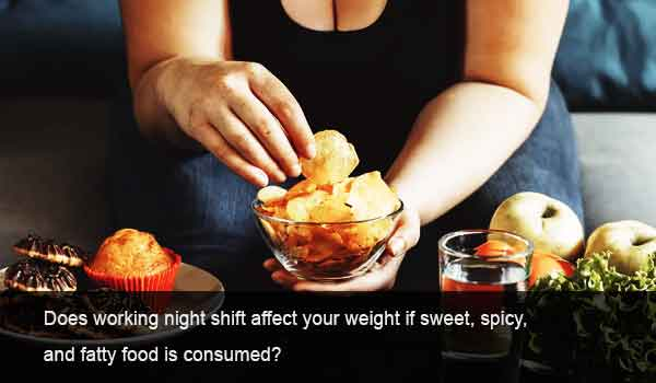 Does working night shift affect your weight if sweet, spicy, and fatty food is consumed?